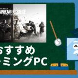【R6S】レインボーシックスシージおすすめのゲーミングPC徹底解説!
