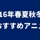 2016年(春夏秋冬)放送おすすめアニメランキング