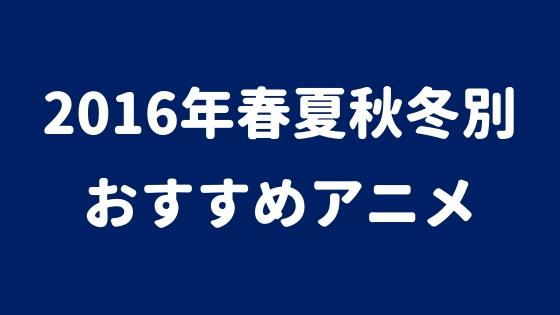 2016年春夏秋冬別おすすめアニメランキング|人気・高評価を得る覇権アニメはコレだ