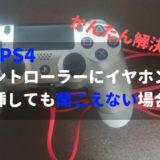 【PS4】コントローラーにイヤホン挿しても音が聞こえない場合の解決方法